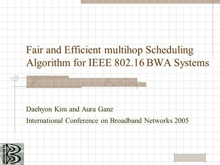 Fair and Efficient multihop Scheduling Algorithm for IEEE 802.16 BWA Systems Daehyon Kim and Aura Ganz International Conference on Broadband Networks 2005.