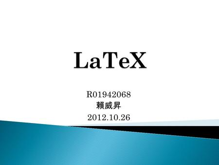 R01942068 賴威昇 2012.10.26. 1. Introduction 2. Why using LaTeX ? 3. LaTeX usage: ◦ Backbone ◦ Equation ◦ Figure ◦ Table ◦ BibTex 4. Compile 5. Conclusion.