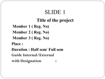 SLIDE 1 Title of the project Member 1 ( Reg. No) Member 2 ( Reg. No) Member 3 ( Reg. No) Place : Duration : Half sem/ Full sem Guide Internal/External.