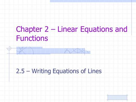 Chapter 2 – Linear Equations and Functions 2.5 – Writing Equations of Lines.
