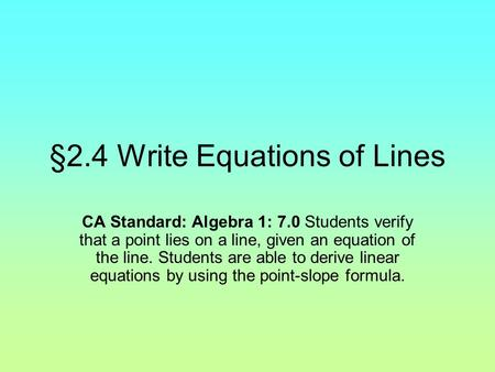 §2.4 Write Equations of Lines CA Standard: Algebra 1: 7.0 Students verify that a point lies on a line, given an equation of the line. Students are able.
