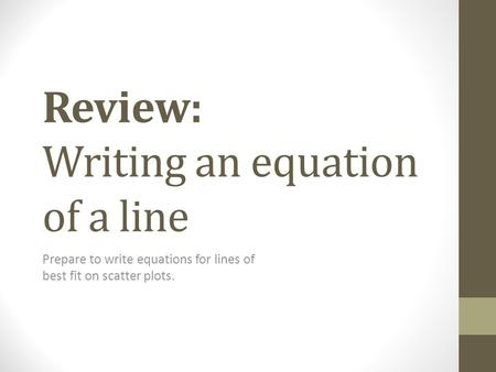 Review: Writing an equation of a line Prepare to write equations for lines of best fit on scatter plots.