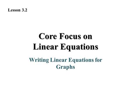 Writing Linear Equations for Graphs Lesson 3.2 Core Focus on Linear Equations.