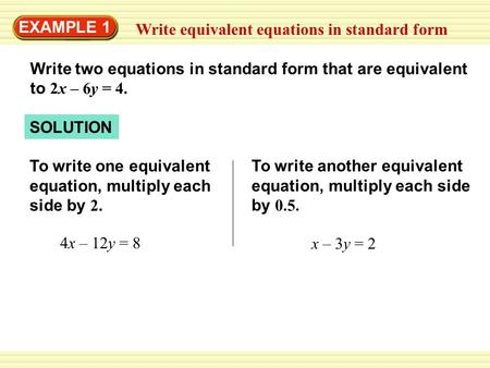 To write another equivalent equation, multiply each side by 0.5. 4x – 12y = 8 To write one equivalent equation, multiply each side by 2. SOLUTION Write.
