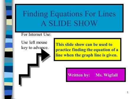 1 Finding Equations For Lines A SLIDE SHOW This slide show can be used to practice finding the equation of a line when the graph line is given. Written.