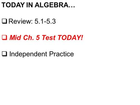 TODAY IN ALGEBRA…  Review: 5.1-5.3  Mid Ch. 5 Test TODAY!  Independent Practice.