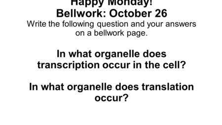 Happy Monday! Bellwork: October 26 Write the following question and your answers on a bellwork page. In what organelle does transcription occur in the.