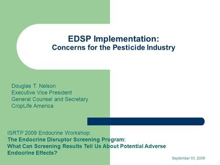 EDSP Implementation: Concerns for the Pesticide Industry ISRTP 2009 Endocrine Workshop: The Endocrine Disruptor Screening Program: What Can Screening Results.