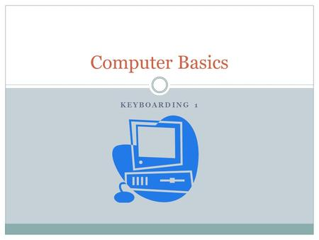 KEYBOARDING 1 Computer Basics. Definitions Computer  An electronic, digital, programmable machine that has four functions  accepts input  processes.