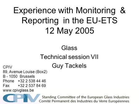 Experience with Monitoring & Reporting in the EU-ETS 12 May 2005 Glass Technical session VII Guy Tackels CPIV 89, Avenue Louise (Box2) B - 1050 Brussels.
