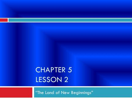 "CHAPTER 5 LESSON 2 ""The Land of New Beginnings"". Why did the United States form? ""A New Nation"" 1. The Colonies protested England's laws and taxes. 2."