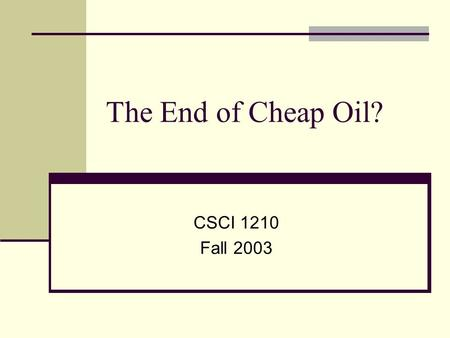 The End of Cheap Oil? CSCI 1210 Fall 2003. Oil prices: past and future Oil is the single most critical resource of today's economy. Sudden oil price rises.