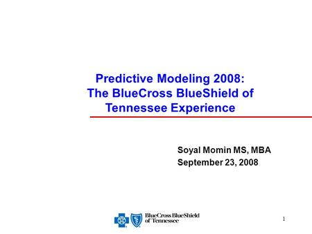 1 Soyal Momin MS, MBA September 23, 2008 Predictive Modeling 2008: The BlueCross BlueShield of Tennessee Experience.