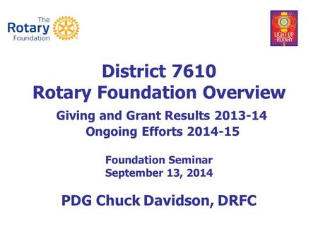 District 7610 Rotary Foundation Overview Giving and Grant Results 2013-14 Ongoing Efforts 2014-15 Foundation Seminar September 13, 2014 PDG Chuck Davidson,