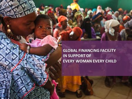 GLOBAL FINANCING FACILITY IN SUPPORT OF EVERY WOMAN EVERY CHILD.
