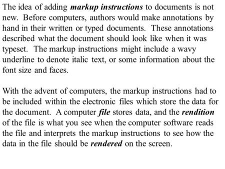 The idea of adding markup instructions to documents is not new. Before computers, authors would make annotations by hand in their written or typed documents.
