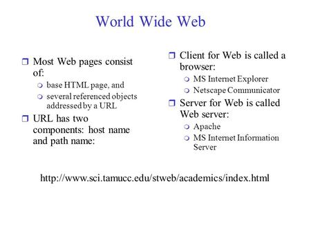 World Wide Web r Most Web pages consist of: m base HTML page, and m several referenced objects addressed by a URL r URL has two components: host name and.