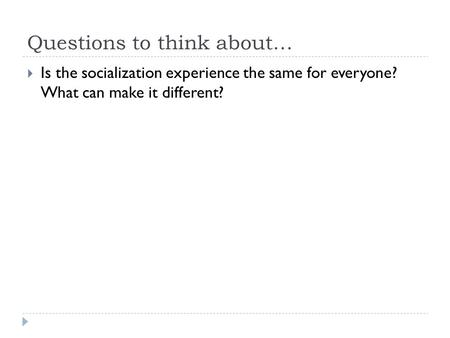 Questions to think about…  Is the socialization experience the same for everyone? What can make it different?