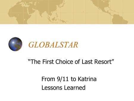 "GLOBALSTAR ""The First Choice of Last Resort"" From 9/11 to Katrina Lessons Learned."