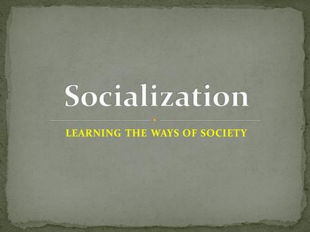 LEARNING THE WAYS OF SOCIETY. Process by which people learn… basic skills values beliefs behavior patterns of a society Stages of Socialization Childhood.