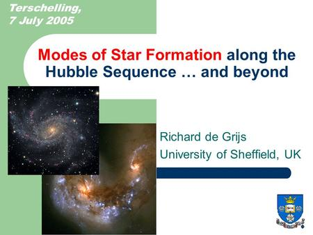 Modes of Star Formation along the Hubble Sequence … and beyond Richard de Grijs University of Sheffield, UK Terschelling, 7 July 2005.