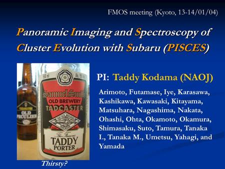 Panoramic Imaging and Spectroscopy of Cluster Evolution with Subaru (PISCES) FMOS meeting (Kyoto, 13-14/01/04) PI: Taddy Kodama (NAOJ) Arimoto, Futamase,