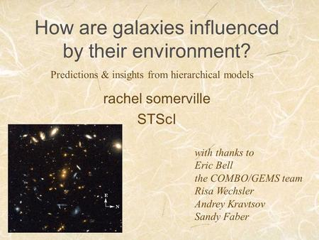 How are galaxies influenced by their environment? rachel somerville STScI Predictions & insights from hierarchical models with thanks to Eric Bell the.