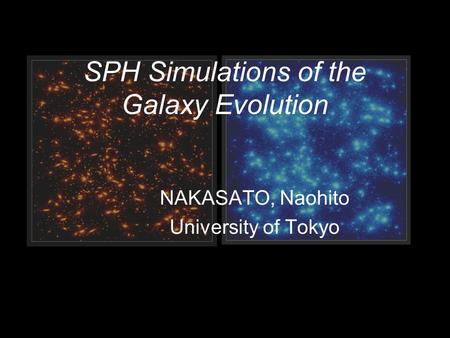 SPH Simulations of the Galaxy Evolution NAKASATO, Naohito University of Tokyo.