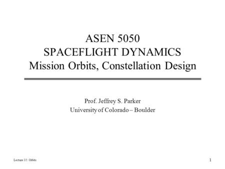 ASEN 5050 SPACEFLIGHT DYNAMICS Mission <strong>Orbits</strong>, Constellation Design Prof. Jeffrey S. Parker University of Colorado – Boulder Lecture 35: <strong>Orbits</strong> 1.