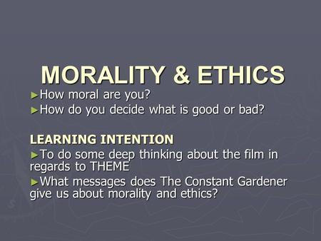 MORALITY & ETHICS ► How moral are you? ► How do you decide what is good or bad? LEARNING INTENTION ► To do some deep thinking about the film in regards.