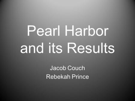 Pearl Harbor and its Results Jacob Couch Rebekah Prince.