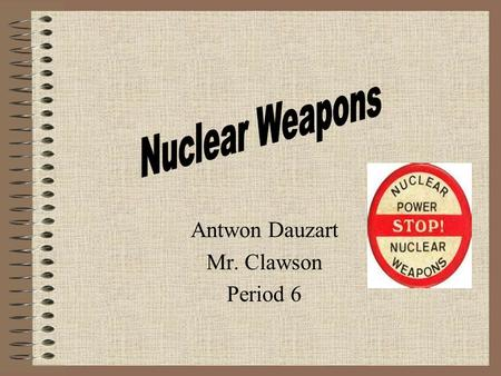 Antwon Dauzart Mr. Clawson Period 6 Though they give us a major advantage in the arms race, should we continue to use nuclear weapons or disarm them?
