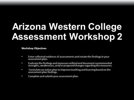 Arizona Western College Assessment Workshop 2 Workshop Objectives Enter collected evidence of assessments and notate the findings in your assessment plan.