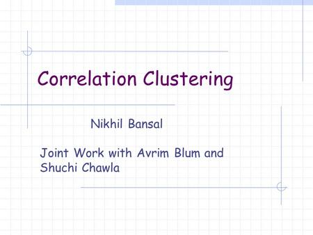 Correlation Clustering Nikhil Bansal Joint Work with Avrim Blum and Shuchi Chawla.