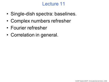 NASSP Masters 5003F - Computational Astronomy - 2009 Lecture 11 Single-dish spectra: baselines. Complex numbers refresher Fourier refresher Correlation.