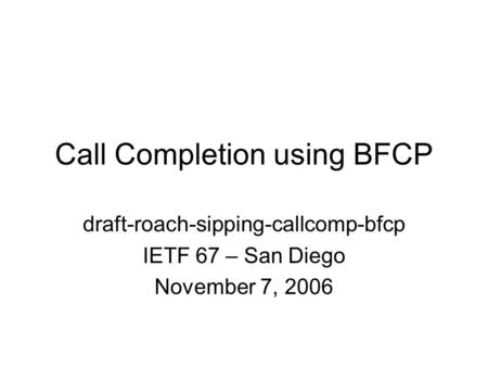 Call Completion using BFCP draft-roach-sipping-callcomp-bfcp IETF 67 – San Diego November 7, 2006.