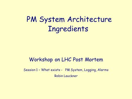 PM System Architecture Front-Ends, Servers, Triggering Ingredients Workshop on LHC Post Mortem Session 1 – What exists - PM System, Logging, Alarms Robin.