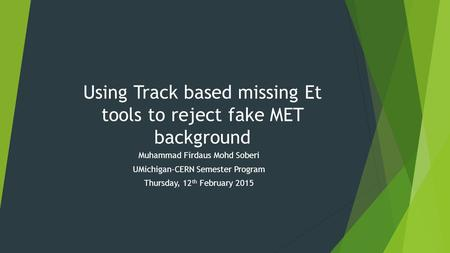 Using Track based missing Et tools to reject fake MET background Muhammad Firdaus Mohd Soberi UMichigan-CERN Semester Program Thursday, 12 th February.