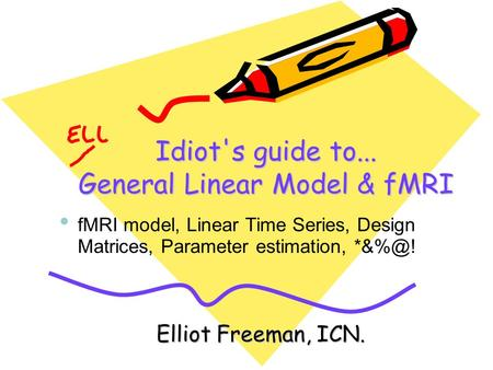 Idiot's guide to... General Linear Model & fMRI Elliot Freeman, ICN. fMRI model, Linear Time Series, Design Matrices, Parameter estimation,