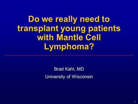 1 Do we really need to transplant young patients with Mantle Cell Lymphoma? Brad Kahl, MD University of Wisconsin.