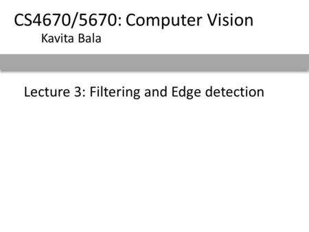 Lecture 3: Filtering and Edge detection CS4670/5670: Computer Vision Kavita Bala.