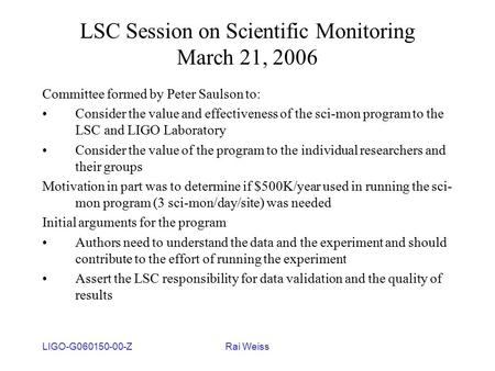 LIGO-G060150-00-ZRai Weiss LSC Session on Scientific Monitoring March 21, 2006 Committee formed by Peter Saulson to: Consider the value and effectiveness.