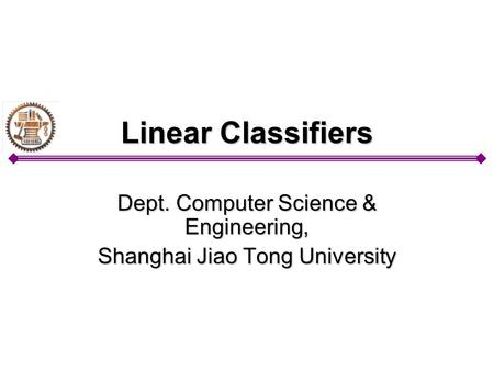 Linear Classifiers Dept. Computer Science & Engineering, Shanghai Jiao Tong University.