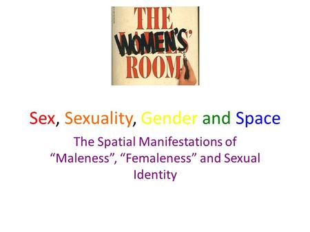 "Sex, Sexuality, Gender and Space The Spatial Manifestations of ""Maleness"", ""Femaleness"" and Sexual Identity."