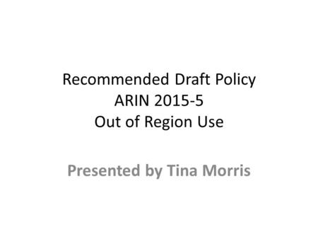 Recommended Draft Policy ARIN 2015-5 Out of Region Use Presented by Tina Morris.
