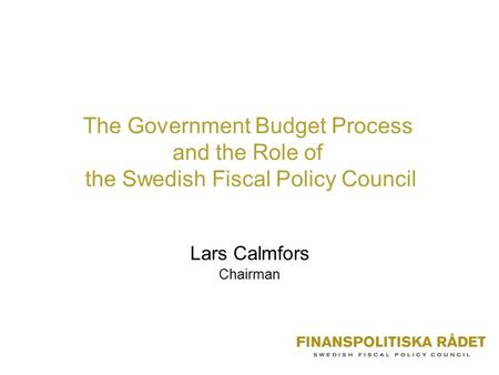 The Government Budget Process and the Role of the Swedish Fiscal Policy Council Lars Calmfors Chairman.