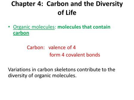 Chapter 4: Carbon and the Diversity of Life Organic molecules: molecules that contain carbon Carbon: valence of 4 form 4 covalent bonds Variations in carbon.
