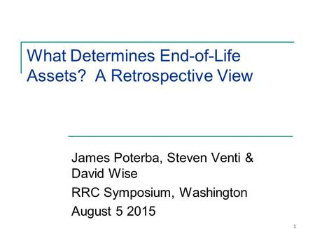 1 What Determines End-of-Life Assets? A Retrospective View James Poterba, Steven Venti & David Wise RRC Symposium, Washington August 5 2015.