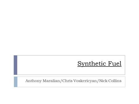 Synthetic Fuel Anthony Maralian/Chris Voskericyan/Nick Collins.
