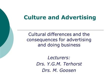 Culture and Advertising Cultural differences and the consequences for advertising and doing business Lecturers: Drs. Y.G.M. Terhorst Drs. M. Goosen.